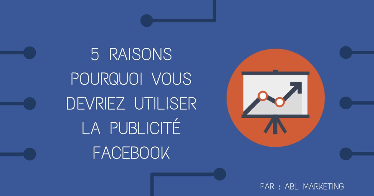 5 raisons pour lesquelles vous devriez utiliser la publicité Facebook